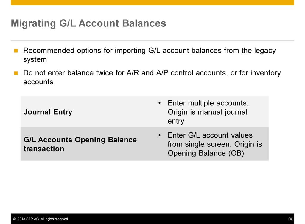 SAP recommends the following options for importing the final G/L account balances from the legacy trial balance report: Manual journal entry. You can enter multiple accounts in one journal entry.