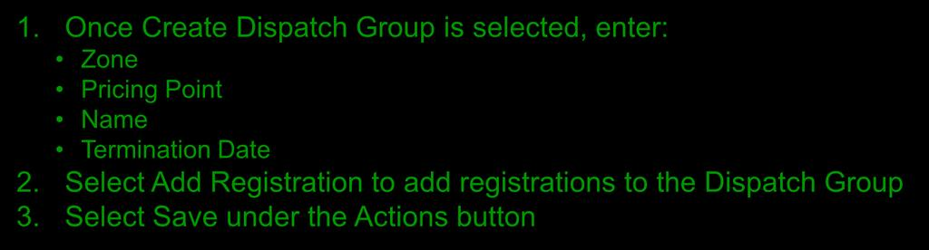 Create a Dispatch Group 1. Once Create Dispatch Group is selected, enter: Zone Pricing Point Name Termination Date 2.