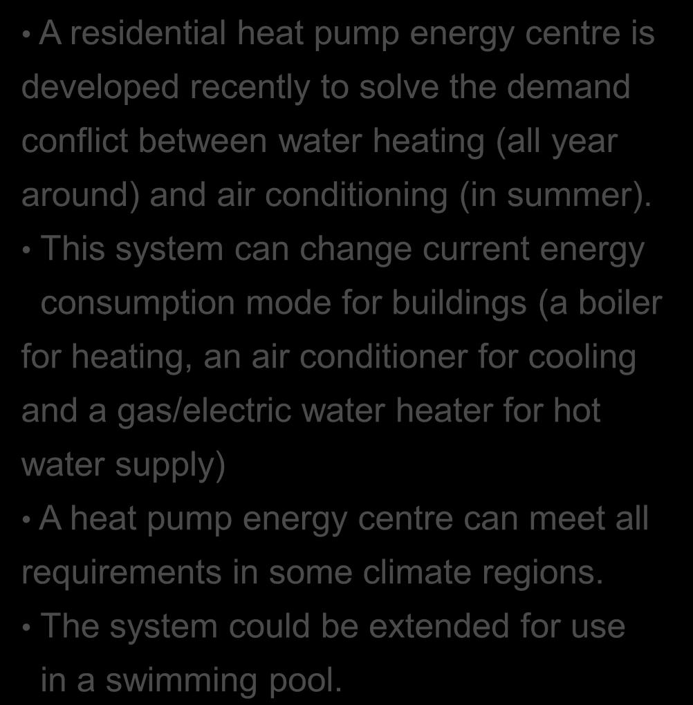 Refrigeration future Residential Heat pump energy centre A residential heat pump energy centre is developed recently to solve the demand conflict between water heating (all year around) and air