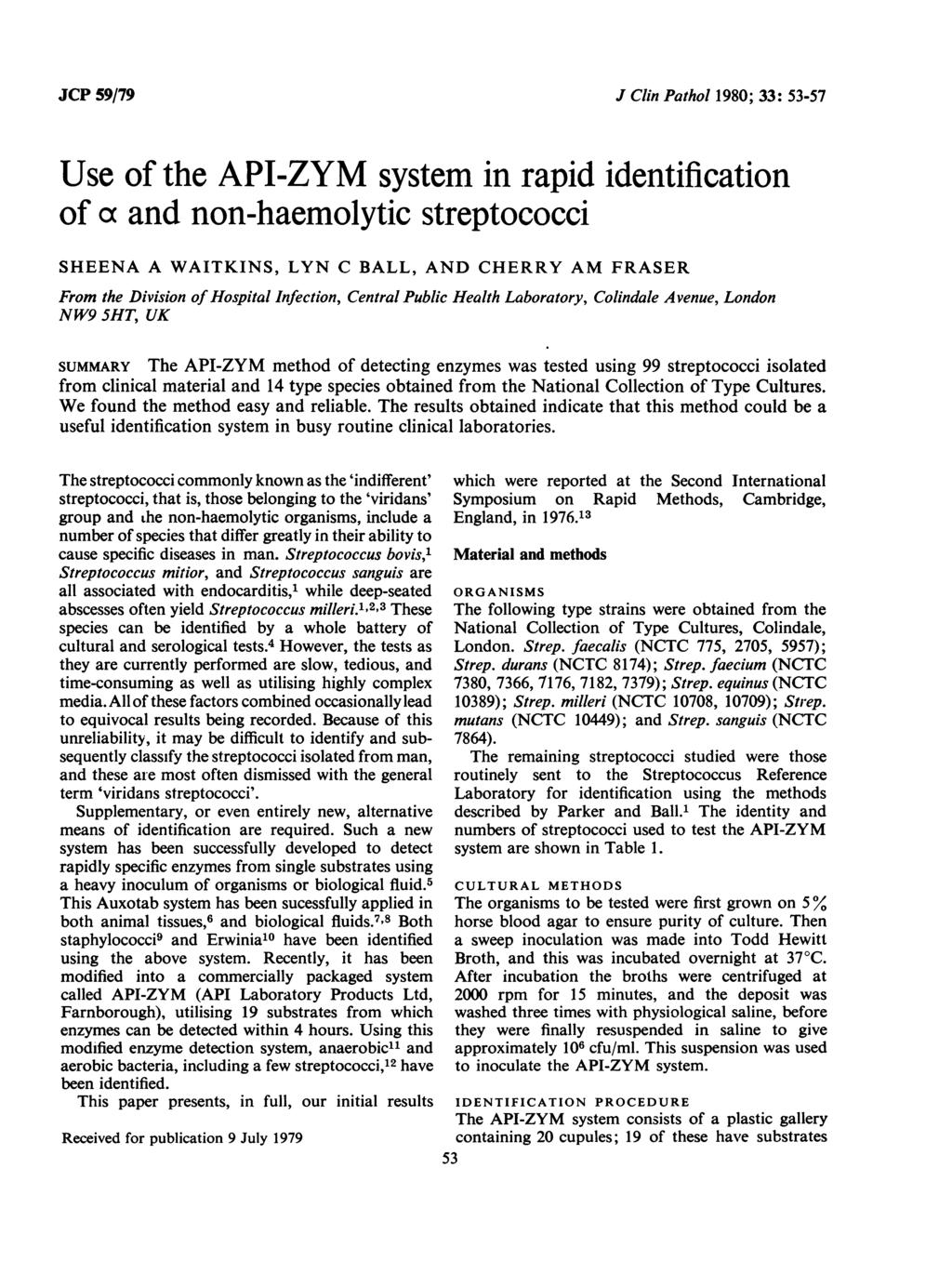 JCP 59/79 J Clin Pathol 1980; 33: 53-57 Use of the API-ZYM system in rapid identification of a and non-haemolytic streptococci SHEENA A WAITKINS, LYN C BALL, AND CHERRY AM FRASER From the Division of