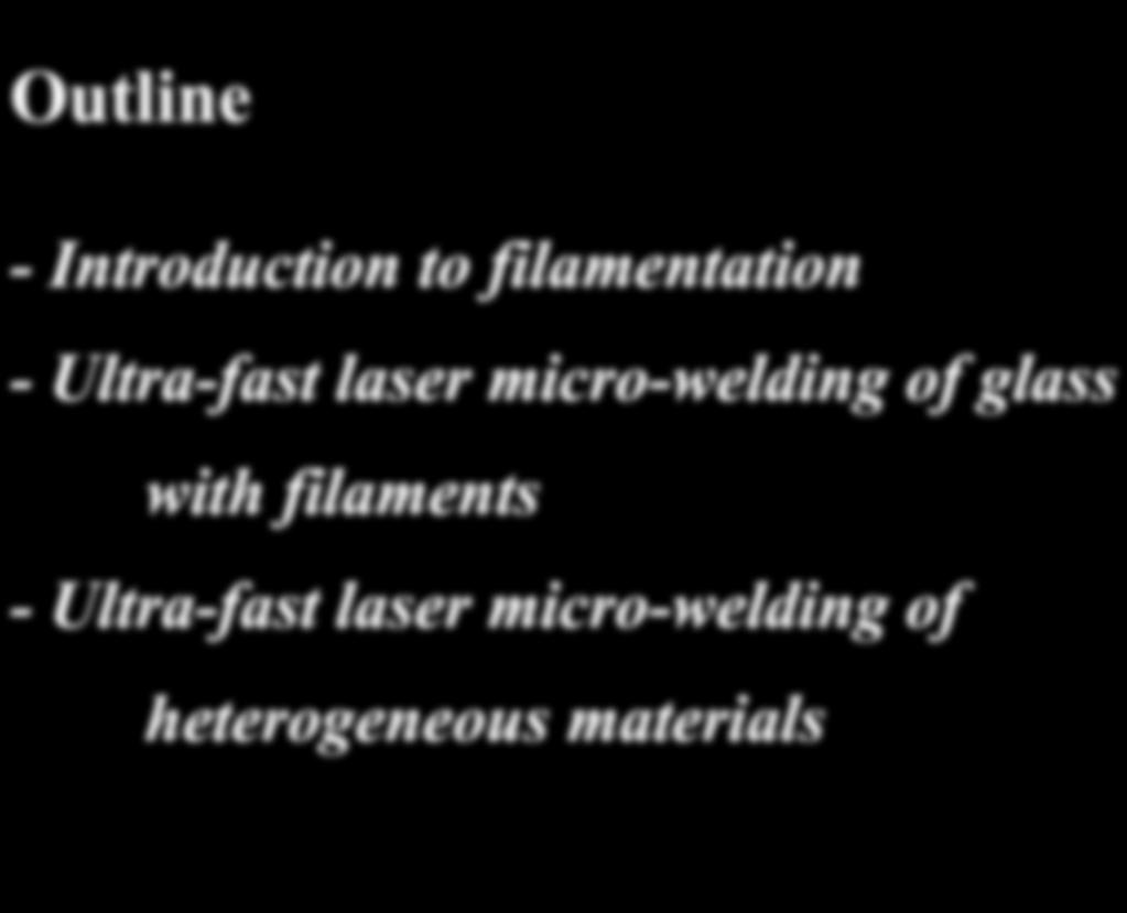 Outline - Introduction to filamentation - Ultra-fast laser micro-welding of