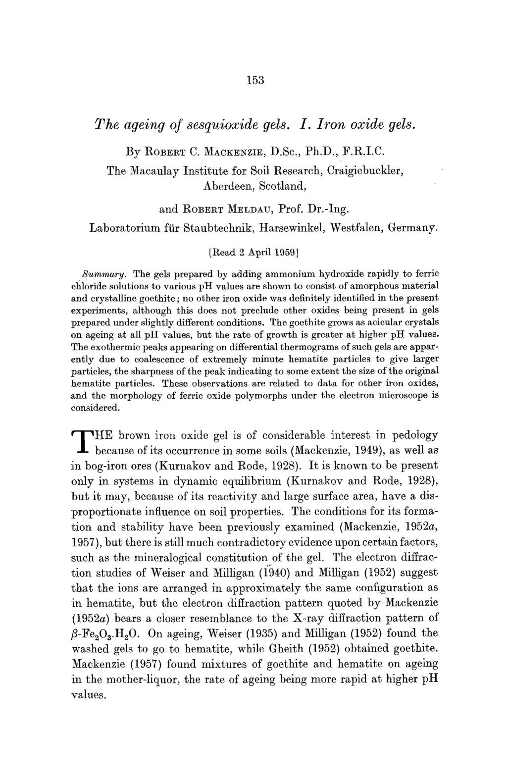153 The ageing of sesquioxide gels. I. Iron oxide gels. By ROBERT C. MACKENZIE, D.Sc., Ph.D., F.R.I.C. The Macaulay Institute for Soil Research, Craigiebuckler, Aberdeen, Scotland, and ROBERT MELDAU, Prof.