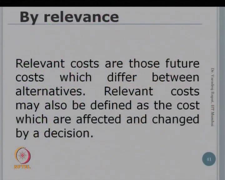 (Refer Slide Time: 02:52) So, as per the relevance, the cost may be classified as relevant or irrelevant or sunk. Now what is a relevant cost?