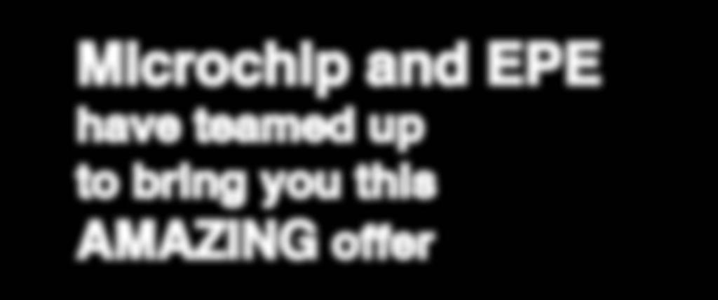 EXCLUSIVE OFFER Microchip and EPE have teamed up to bring you this AMAZING offer USUAL PRICE 42.
